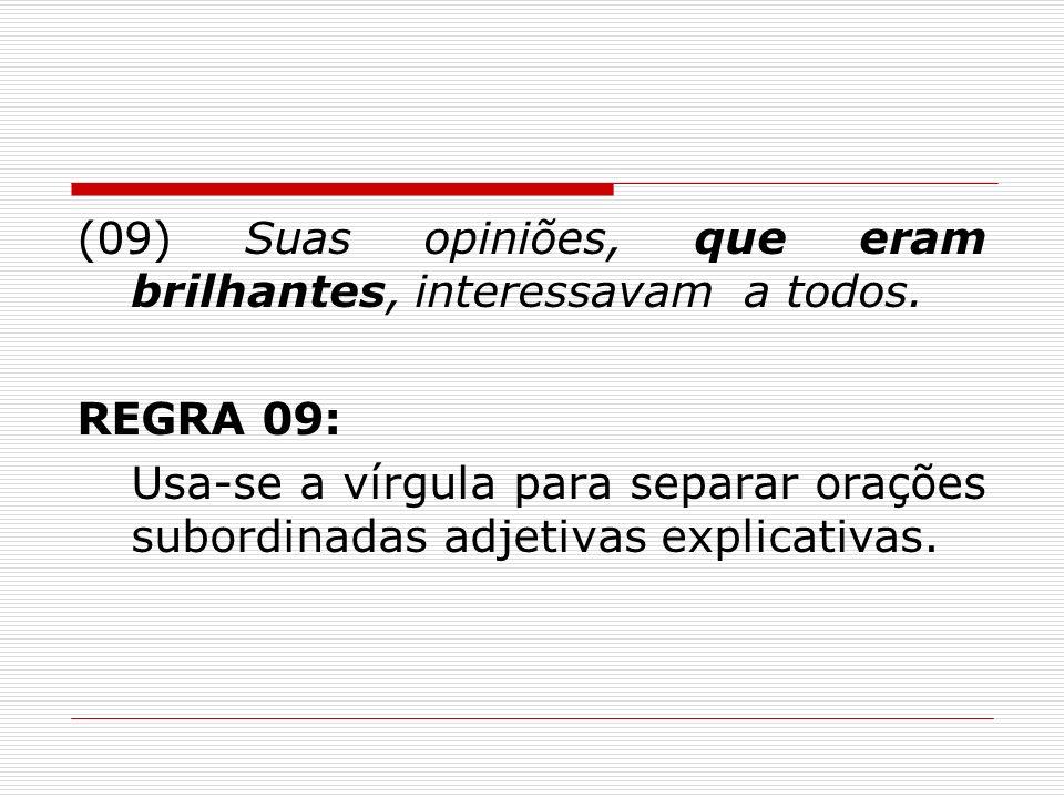(09) Suas opiniões, que eram brilhantes, interessavam a todos. REGRA 09: Usa-se a vírgula para separar orações subordinadas adjetivas explicativas.