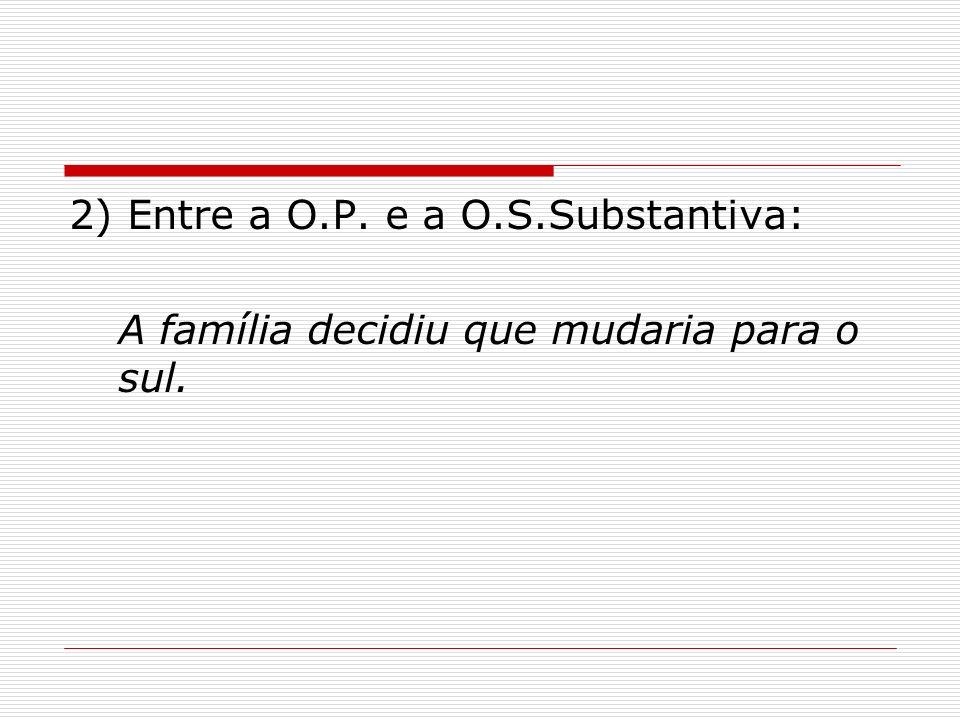 2) Entre a O.P. e a O.S.Substantiva: A família decidiu que mudaria para o sul.