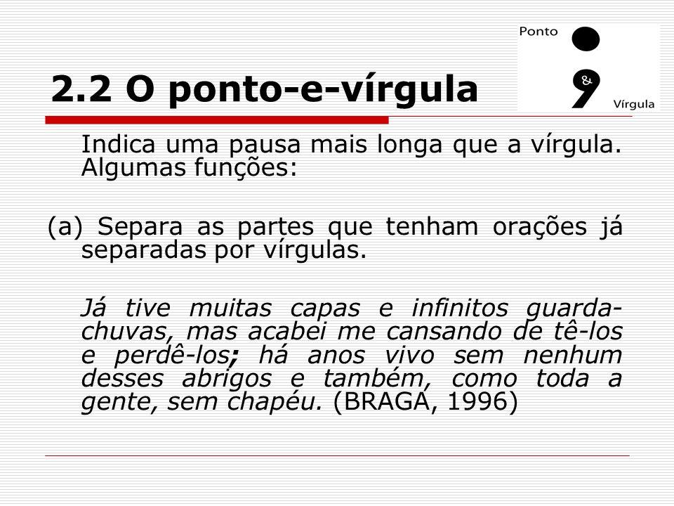 2.2 O ponto-e-vírgula Indica uma pausa mais longa que a vírgula. Algumas funções: (a) Separa as partes que tenham orações já separadas por vírgulas. J