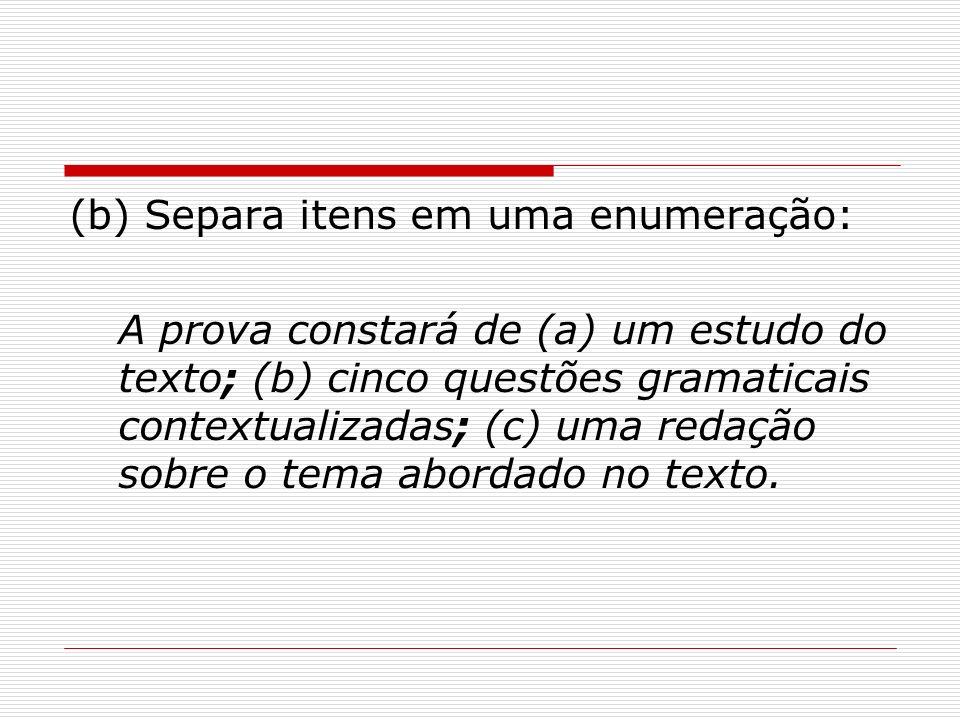 (b) Separa itens em uma enumeração: A prova constará de (a) um estudo do texto; (b) cinco questões gramaticais contextualizadas; (c) uma redação sobre