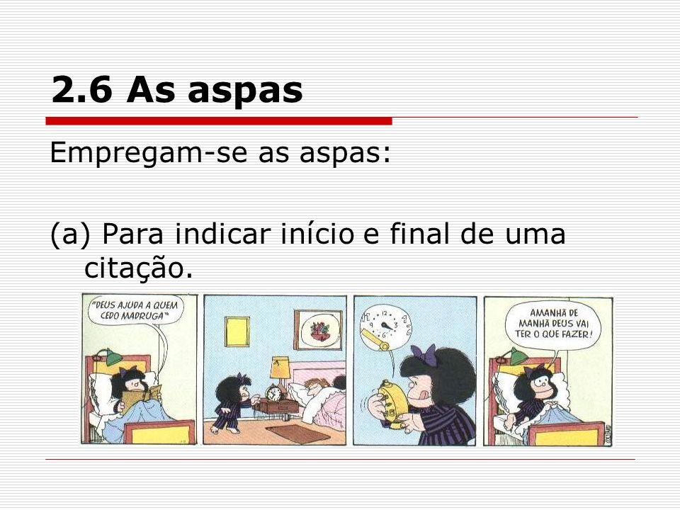 2.6 As aspas Empregam-se as aspas: (a) Para indicar início e final de uma citação.