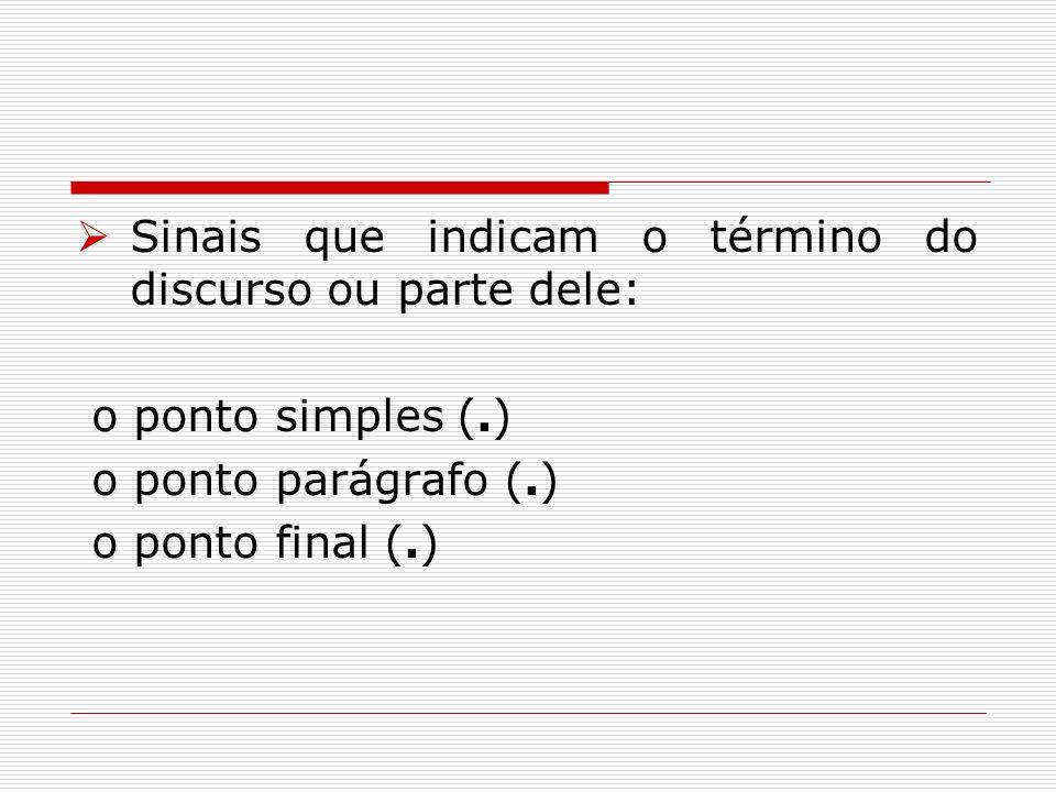 Sinais que indicam o término do discurso ou parte dele: o ponto simples (.) o ponto parágrafo (.) o ponto final (.)