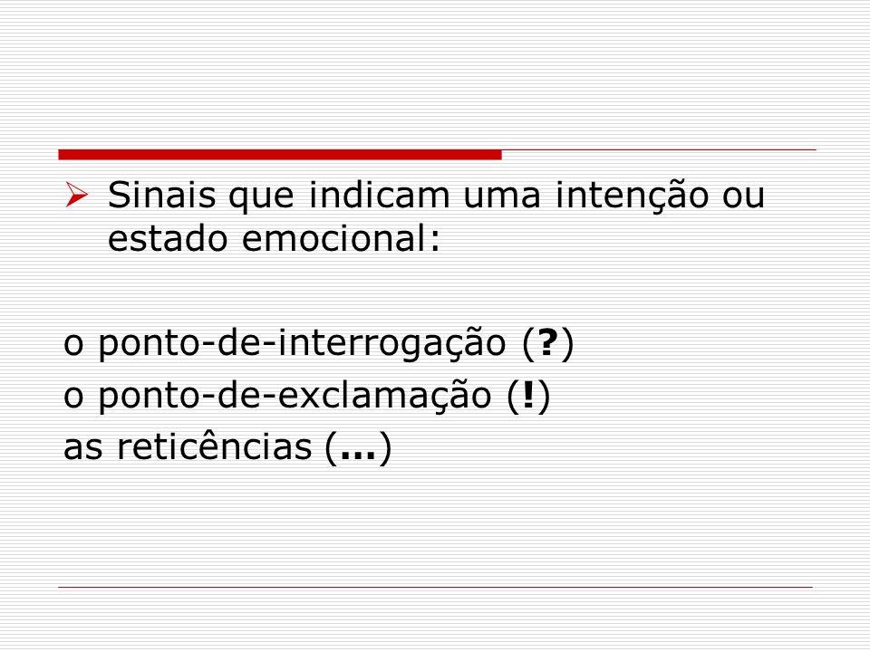 Sinais que indicam uma intenção ou estado emocional: o ponto-de-interrogação (?) o ponto-de-exclamação (!) as reticências (…)