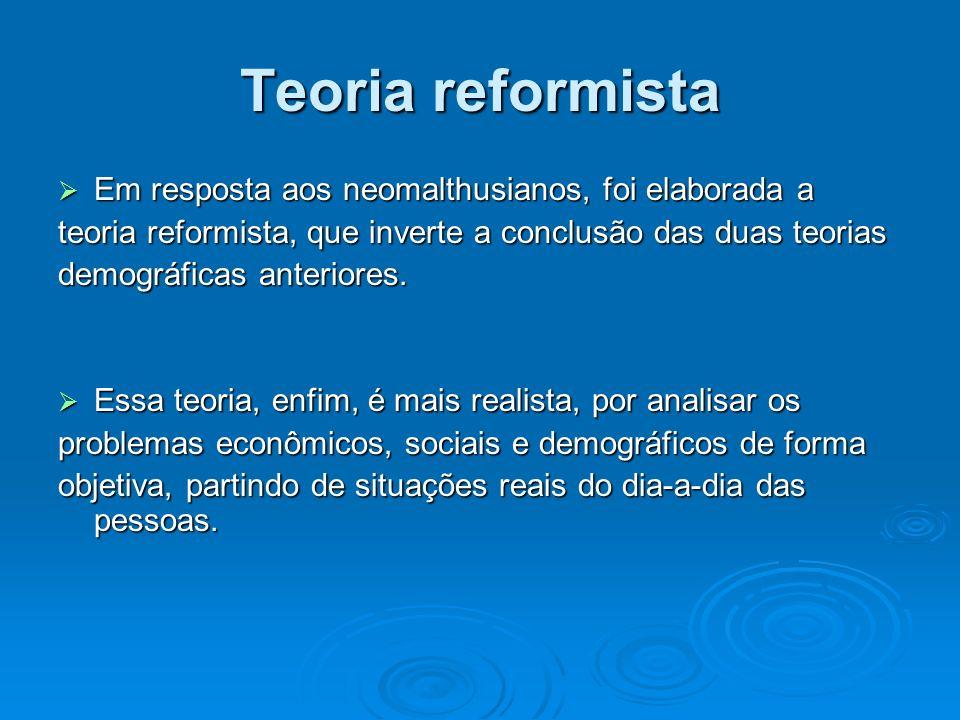 Teoria reformista Em resposta aos neomalthusianos, foi elaborada a Em resposta aos neomalthusianos, foi elaborada a teoria reformista, que inverte a c