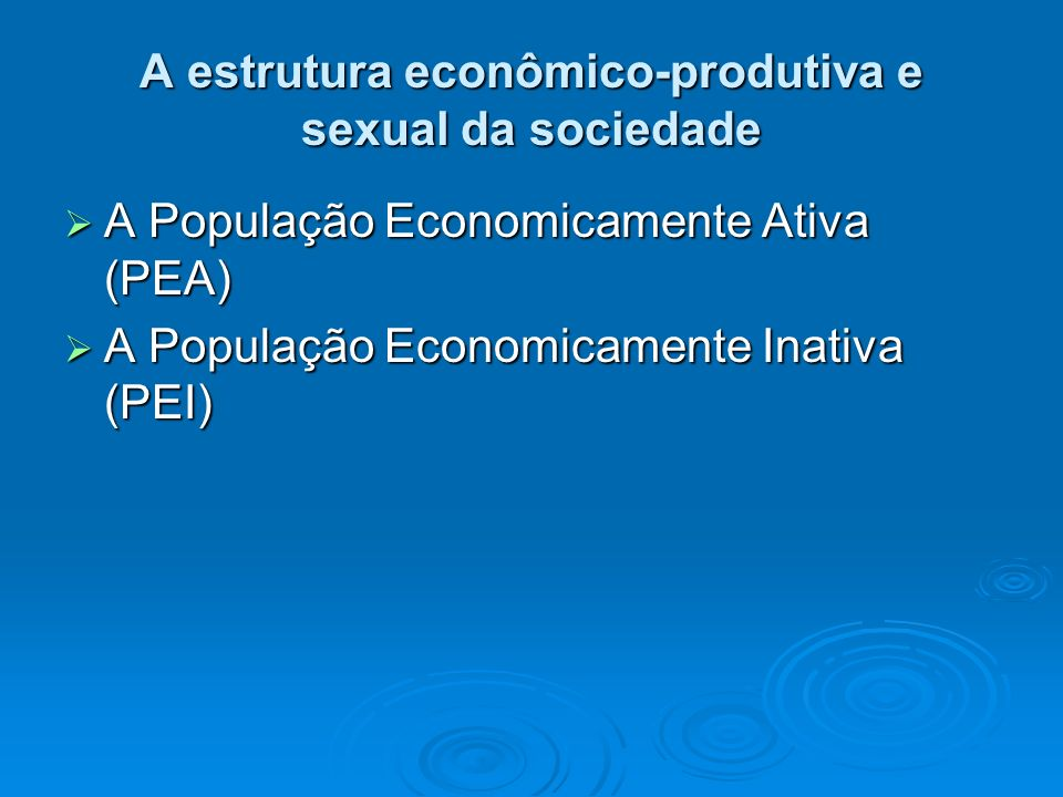 A estrutura econômico-produtiva e sexual da sociedade A População Economicamente Ativa (PEA) A População Economicamente Ativa (PEA) A População Econom