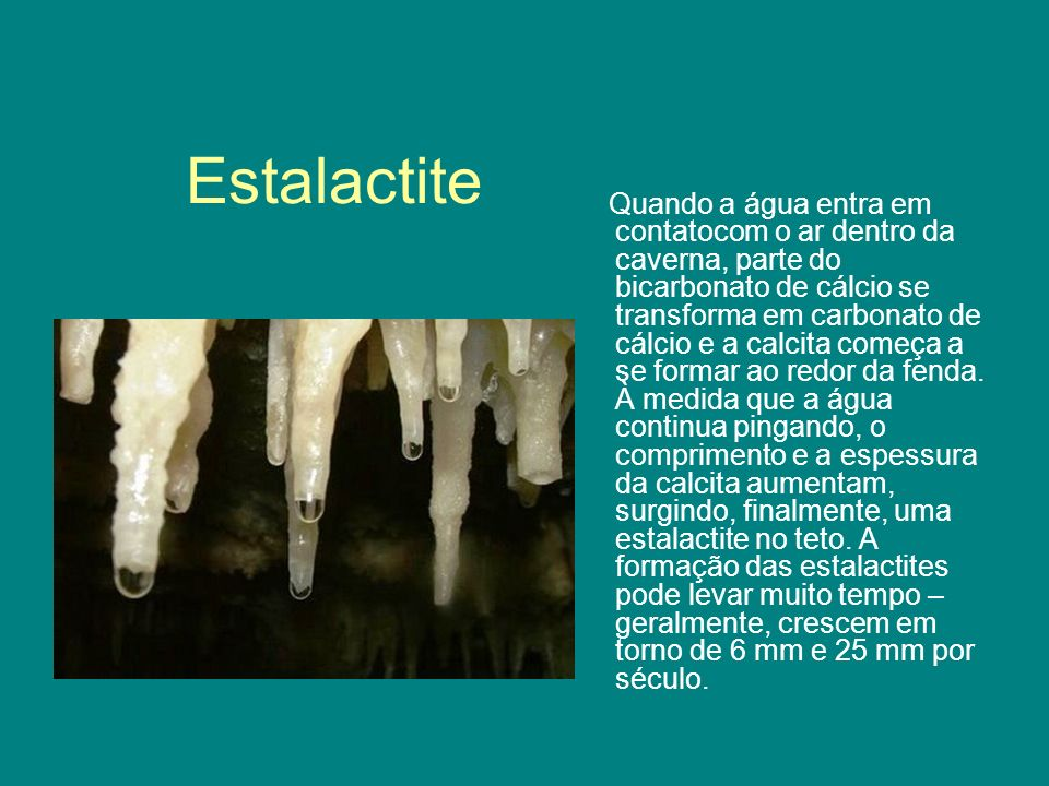 Estalactite Quando a água entra em contatocom o ar dentro da caverna, parte do bicarbonato de cálcio se transforma em carbonato de cálcio e a calcita