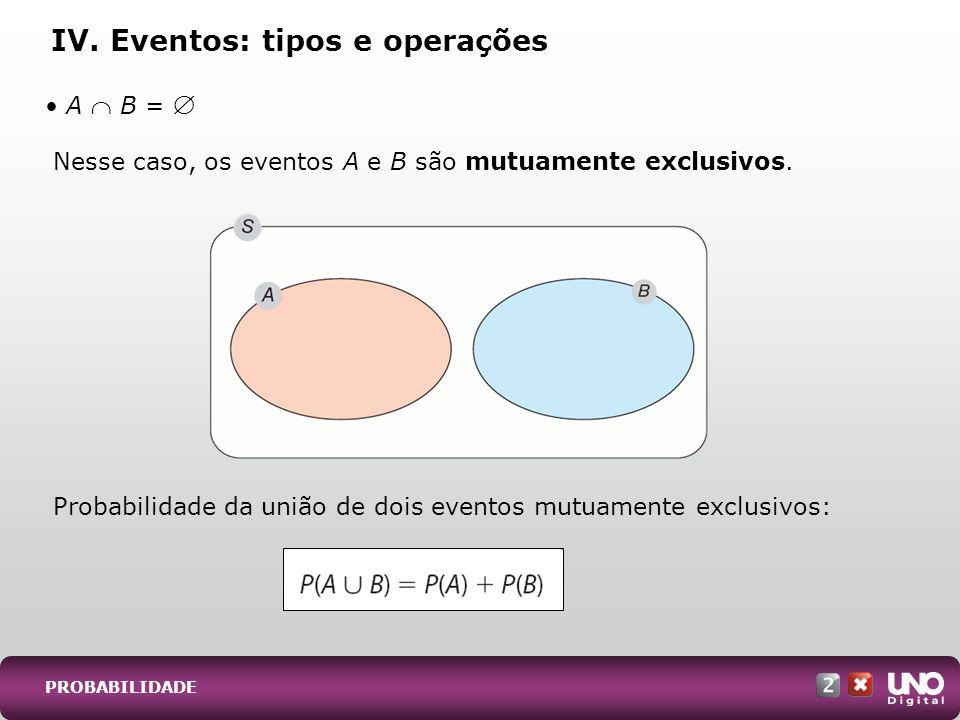PROBABILIDADE Nesse caso, os eventos A e B são mutuamente exclusivos. Probabilidade da união de dois eventos mutuamente exclusivos: IV. Eventos: tipos