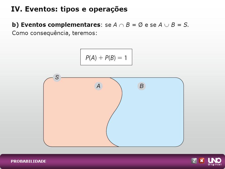 PROBABILIDADE b) Eventos complementares: se A B = Ø e se A B = S. Como consequência, teremos: IV. Eventos: tipos e operações