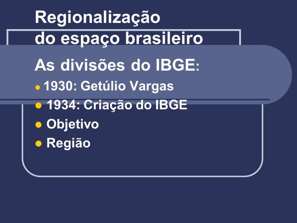 Regionalização do espaço brasileiro As divisões do IBGE : 1930: Getúlio Vargas 1934: Criação do IBGE Objetivo Região