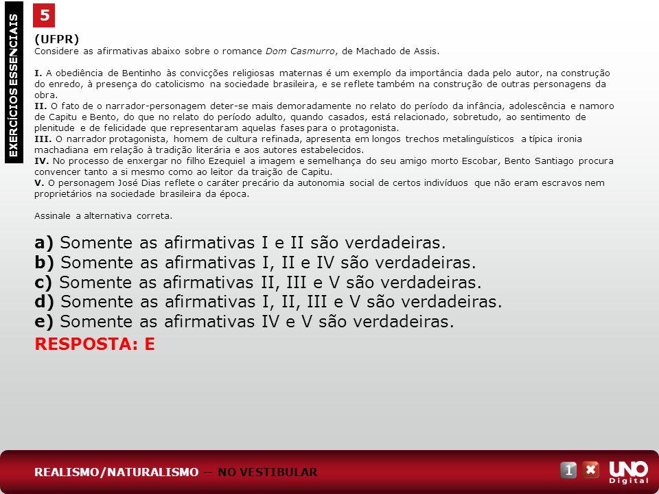 5 EXERC Í CIOS ESSENCIAIS RESPOSTA: E (UFPR) Considere as afirmativas abaixo sobre o romance Dom Casmurro, de Machado de Assis. I. A obediência de Ben