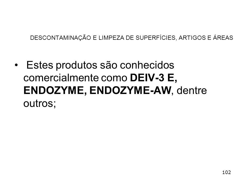 102 DESCONTAMINAÇÃO E LIMPEZA DE SUPERFÍCIES, ARTIGOS E ÁREAS Estes produtos são conhecidos comercialmente como DEIV-3 E, ENDOZYME, ENDOZYME-AW, dentr