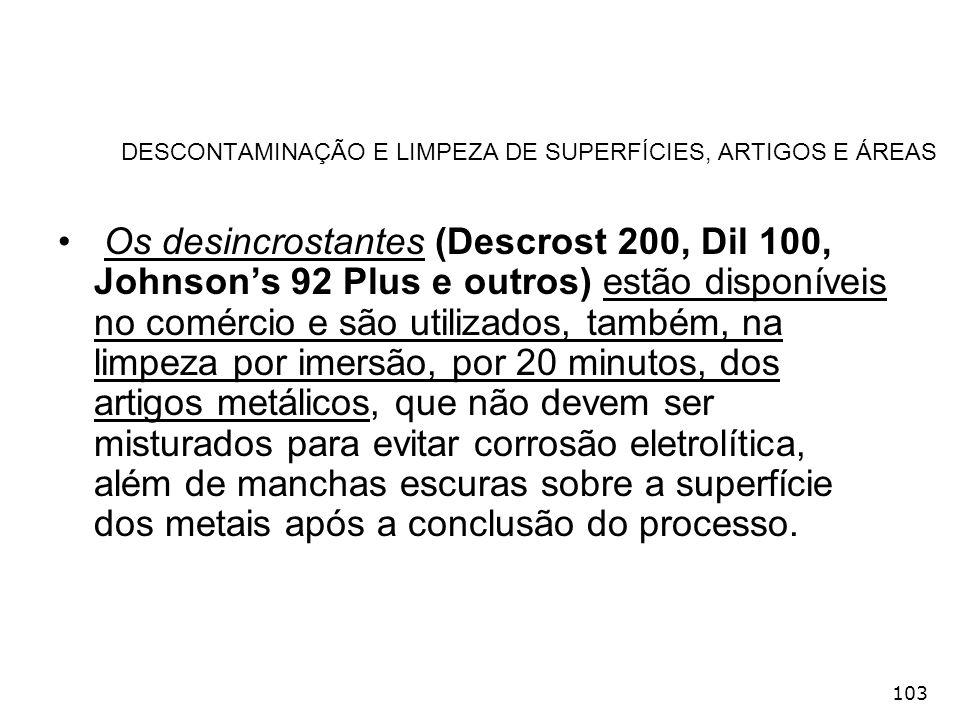 103 DESCONTAMINAÇÃO E LIMPEZA DE SUPERFÍCIES, ARTIGOS E ÁREAS Os desincrostantes (Descrost 200, Dil 100, Johnsons 92 Plus e outros) estão disponíveis
