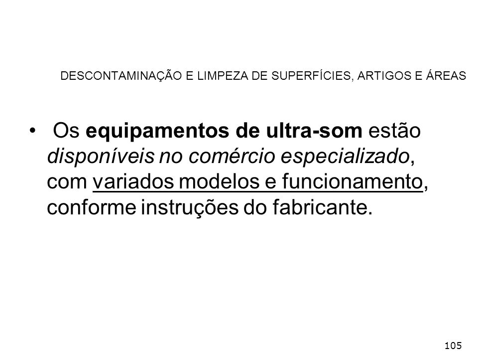 105 DESCONTAMINAÇÃO E LIMPEZA DE SUPERFÍCIES, ARTIGOS E ÁREAS Os equipamentos de ultra-som estão disponíveis no comércio especializado, com variados m