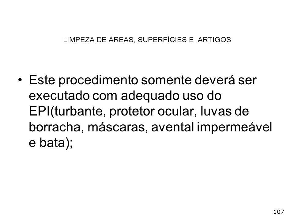 107 LIMPEZA DE ÁREAS, SUPERFÍCIES E ARTIGOS Este procedimento somente deverá ser executado com adequado uso do EPI(turbante, protetor ocular, luvas de