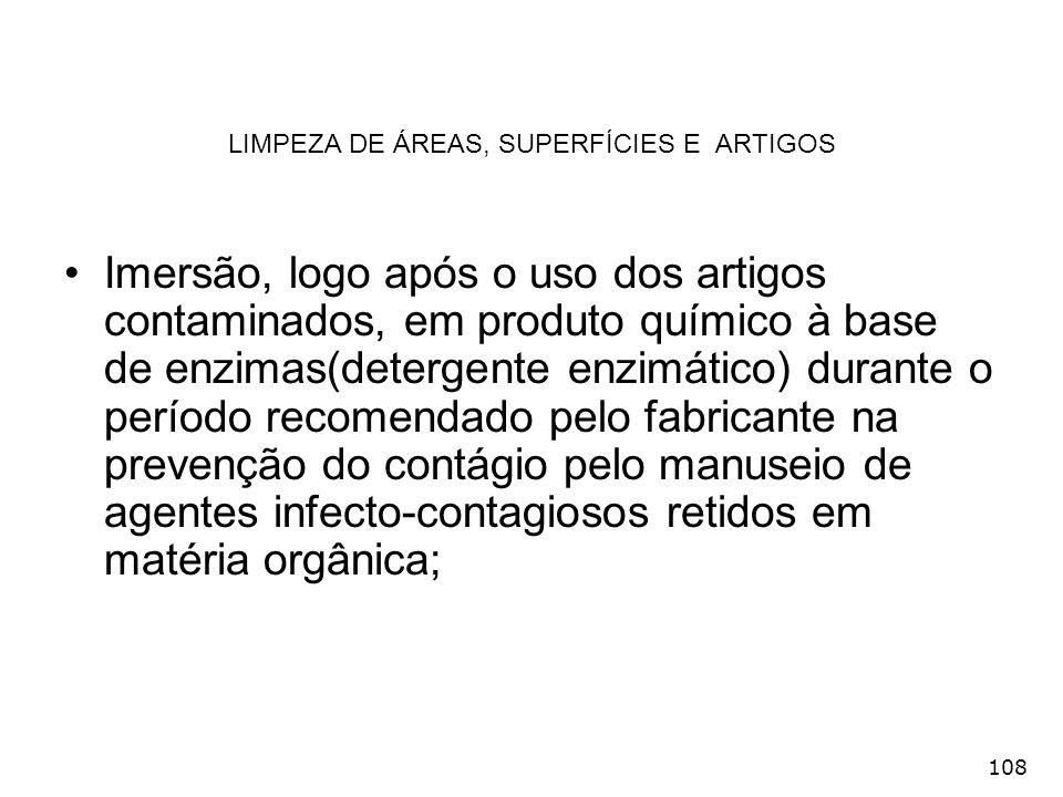 108 LIMPEZA DE ÁREAS, SUPERFÍCIES E ARTIGOS Imersão, logo após o uso dos artigos contaminados, em produto químico à base de enzimas(detergente enzimát