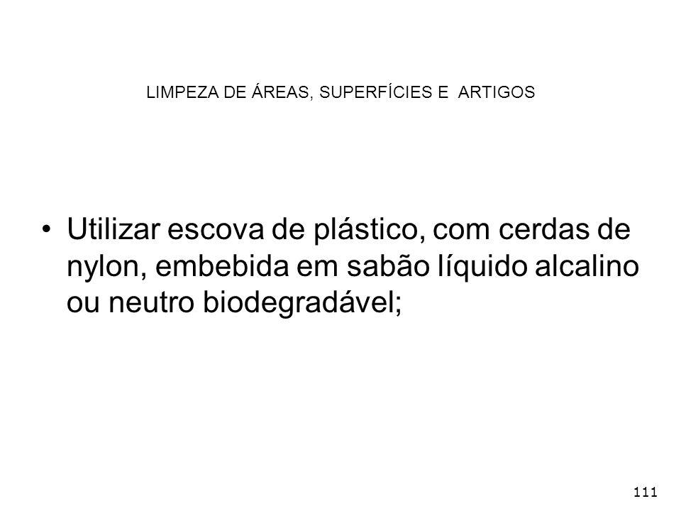 111 LIMPEZA DE ÁREAS, SUPERFÍCIES E ARTIGOS Utilizar escova de plástico, com cerdas de nylon, embebida em sabão líquido alcalino ou neutro biodegradáv