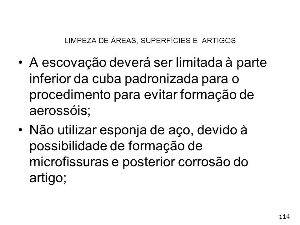 114 LIMPEZA DE ÁREAS, SUPERFÍCIES E ARTIGOS A escovação deverá ser limitada à parte inferior da cuba padronizada para o procedimento para evitar forma