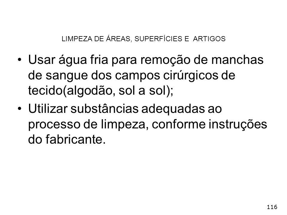 116 LIMPEZA DE ÁREAS, SUPERFÍCIES E ARTIGOS Usar água fria para remoção de manchas de sangue dos campos cirúrgicos de tecido(algodão, sol a sol); Util
