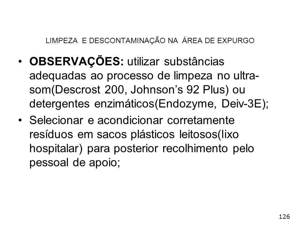 126 LIMPEZA E DESCONTAMINAÇÃO NA ÁREA DE EXPURGO OBSERVAÇÕES: utilizar substâncias adequadas ao processo de limpeza no ultra- som(Descrost 200, Johnso