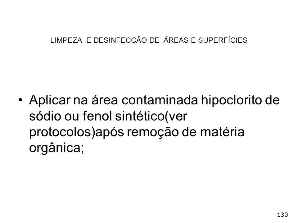 130 LIMPEZA E DESINFECÇÃO DE ÁREAS E SUPERFÍCIES Aplicar na área contaminada hipoclorito de sódio ou fenol sintético(ver protocolos)após remoção de ma
