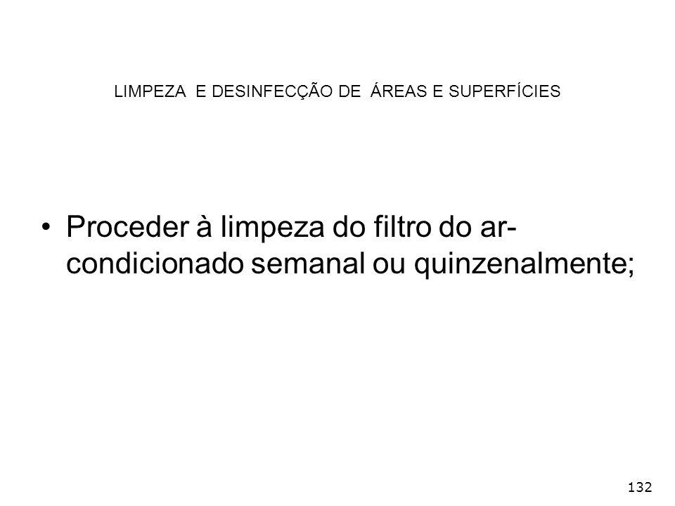 132 LIMPEZA E DESINFECÇÃO DE ÁREAS E SUPERFÍCIES Proceder à limpeza do filtro do ar- condicionado semanal ou quinzenalmente;