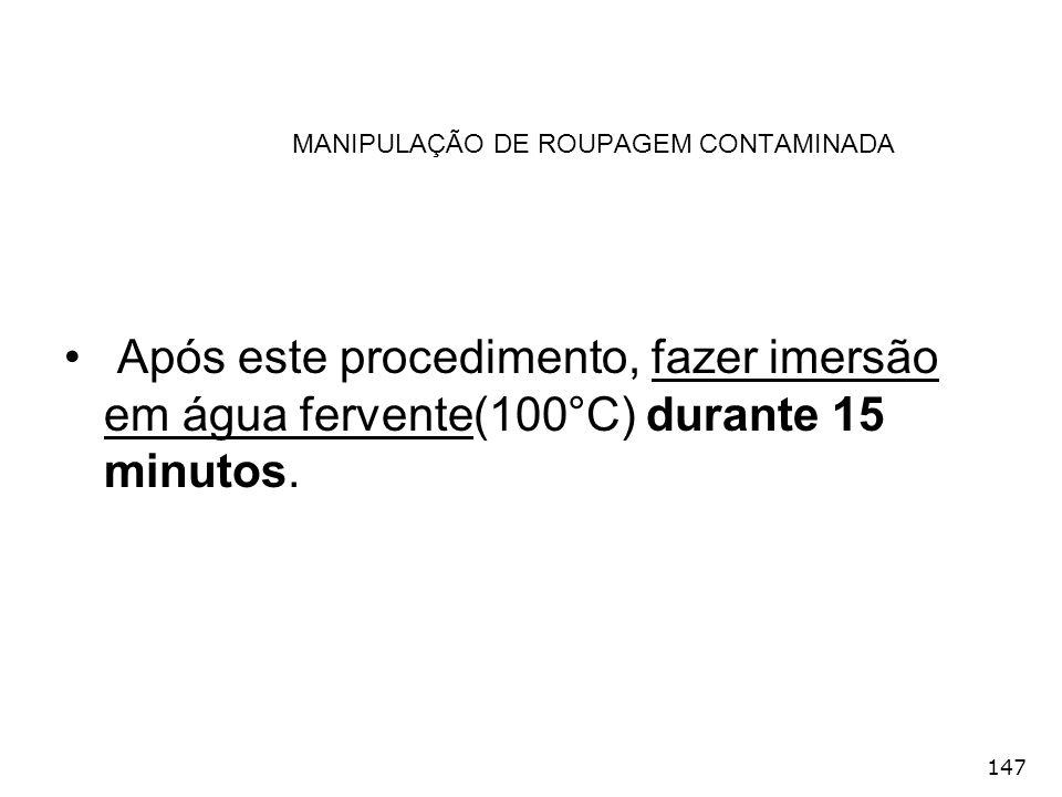 147 MANIPULAÇÃO DE ROUPAGEM CONTAMINADA Após este procedimento, fazer imersão em água fervente(100°C) durante 15 minutos.
