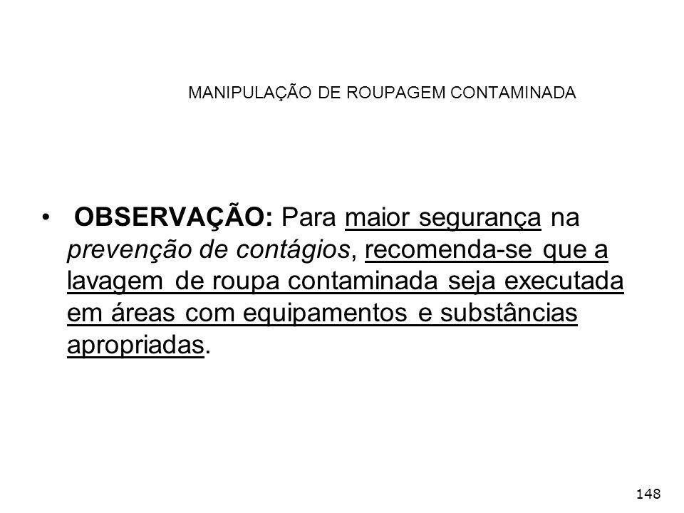 148 MANIPULAÇÃO DE ROUPAGEM CONTAMINADA OBSERVAÇÃO: Para maior segurança na prevenção de contágios, recomenda-se que a lavagem de roupa contaminada se