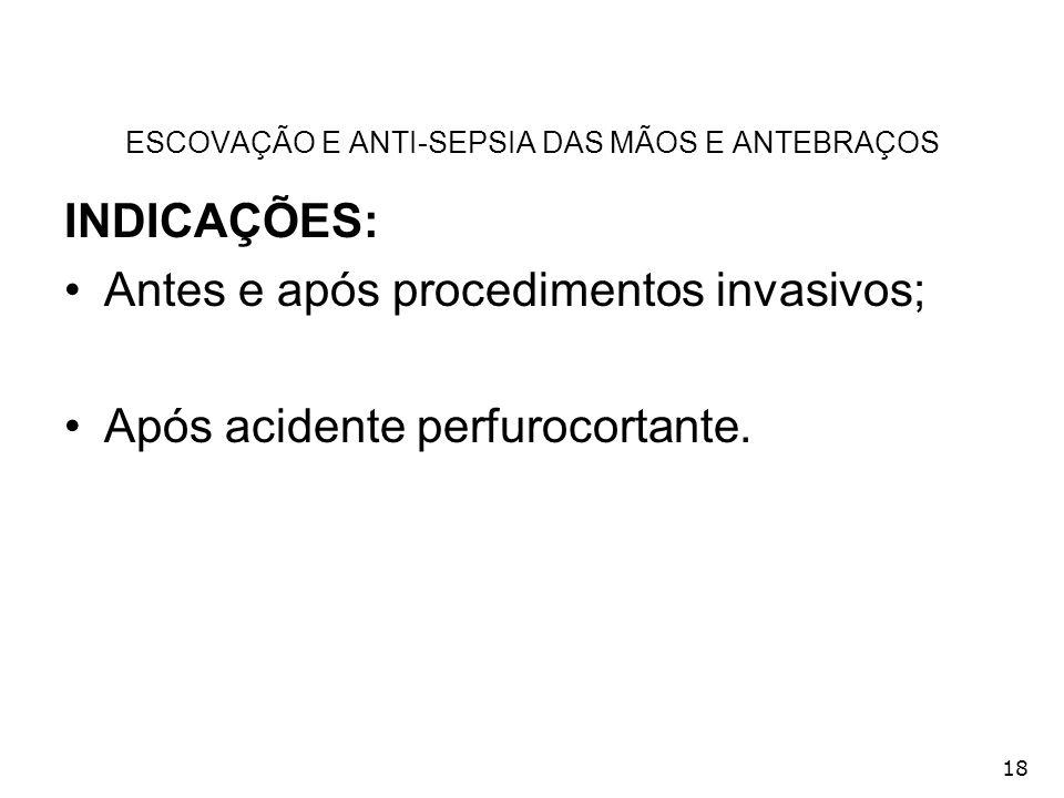 18 ESCOVAÇÃO E ANTI-SEPSIA DAS MÃOS E ANTEBRAÇOS INDICAÇÕES: Antes e após procedimentos invasivos; Após acidente perfurocortante.