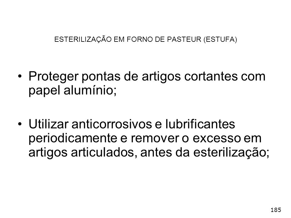 185 ESTERILIZAÇÃO EM FORNO DE PASTEUR (ESTUFA) Proteger pontas de artigos cortantes com papel alumínio; Utilizar anticorrosivos e lubrificantes period