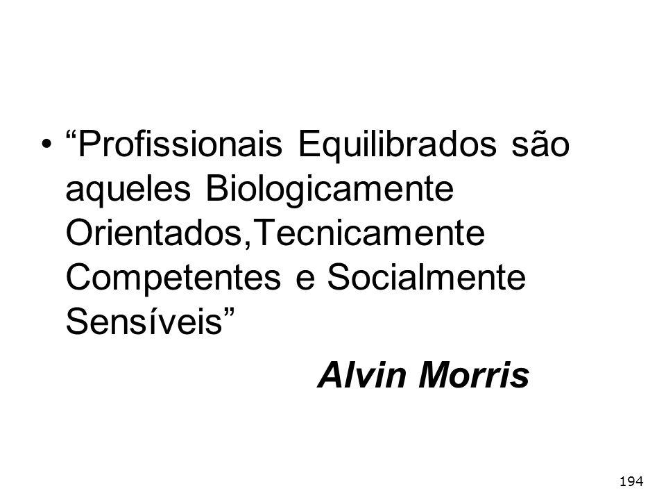 194 Profissionais Equilibrados são aqueles Biologicamente Orientados,Tecnicamente Competentes e Socialmente Sensíveis Alvin Morris