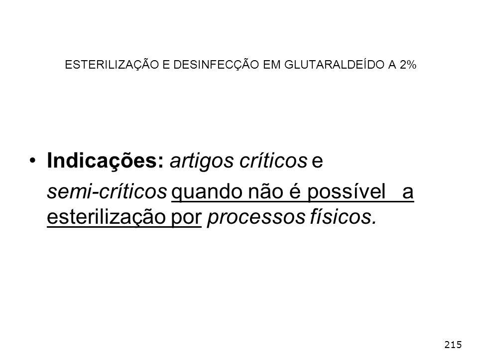 215 ESTERILIZAÇÃO E DESINFECÇÃO EM GLUTARALDEÍDO A 2% Indicações: artigos críticos e semi-críticos quando não é possível a esterilização por processos
