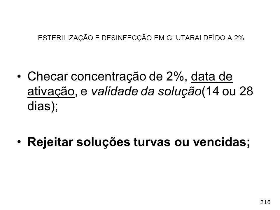 216 ESTERILIZAÇÃO E DESINFECÇÃO EM GLUTARALDEÍDO A 2% Checar concentração de 2%, data de ativação, e validade da solução(14 ou 28 dias); Rejeitar solu