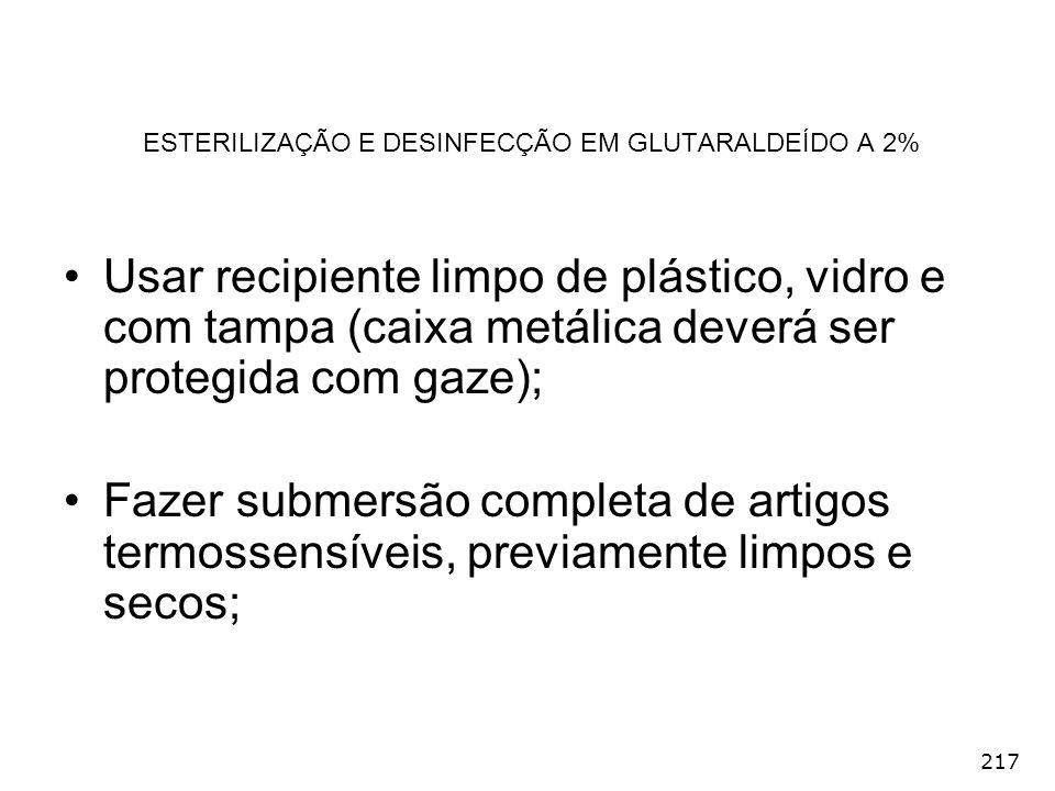 217 ESTERILIZAÇÃO E DESINFECÇÃO EM GLUTARALDEÍDO A 2% Usar recipiente limpo de plástico, vidro e com tampa (caixa metálica deverá ser protegida com ga