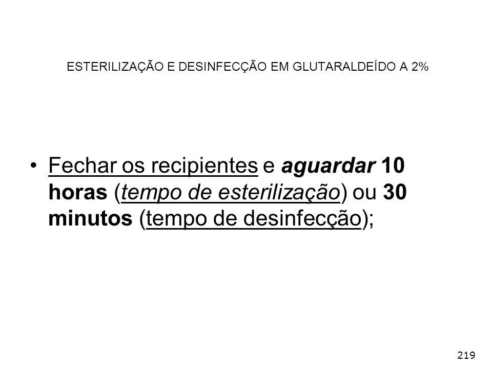 219 ESTERILIZAÇÃO E DESINFECÇÃO EM GLUTARALDEÍDO A 2% Fechar os recipientes e aguardar 10 horas (tempo de esterilização) ou 30 minutos (tempo de desin