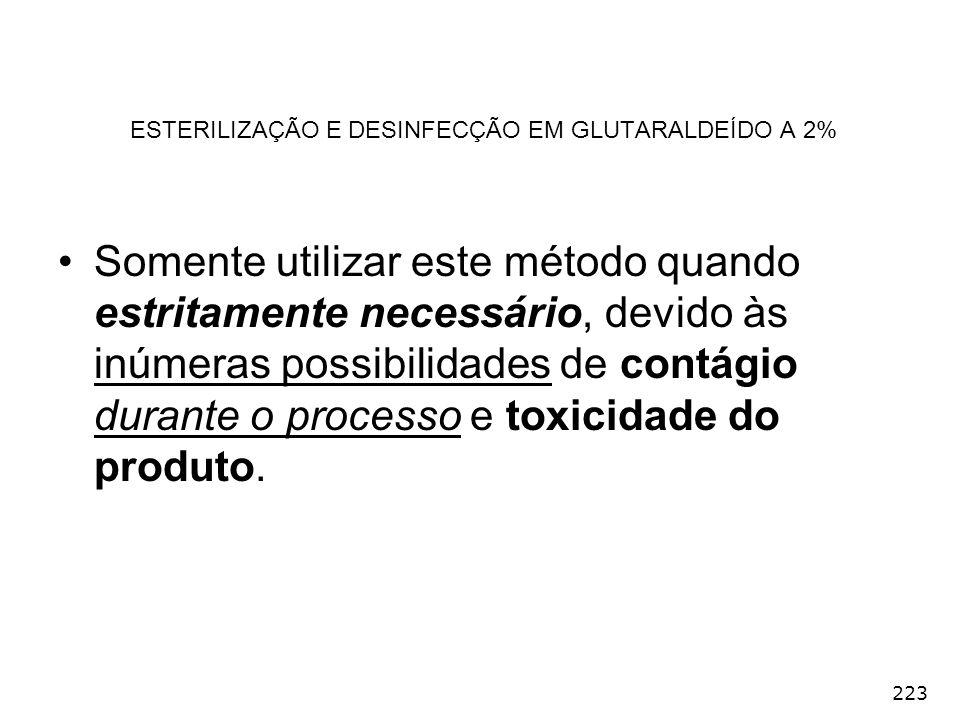 223 ESTERILIZAÇÃO E DESINFECÇÃO EM GLUTARALDEÍDO A 2% Somente utilizar este método quando estritamente necessário, devido às inúmeras possibilidades d