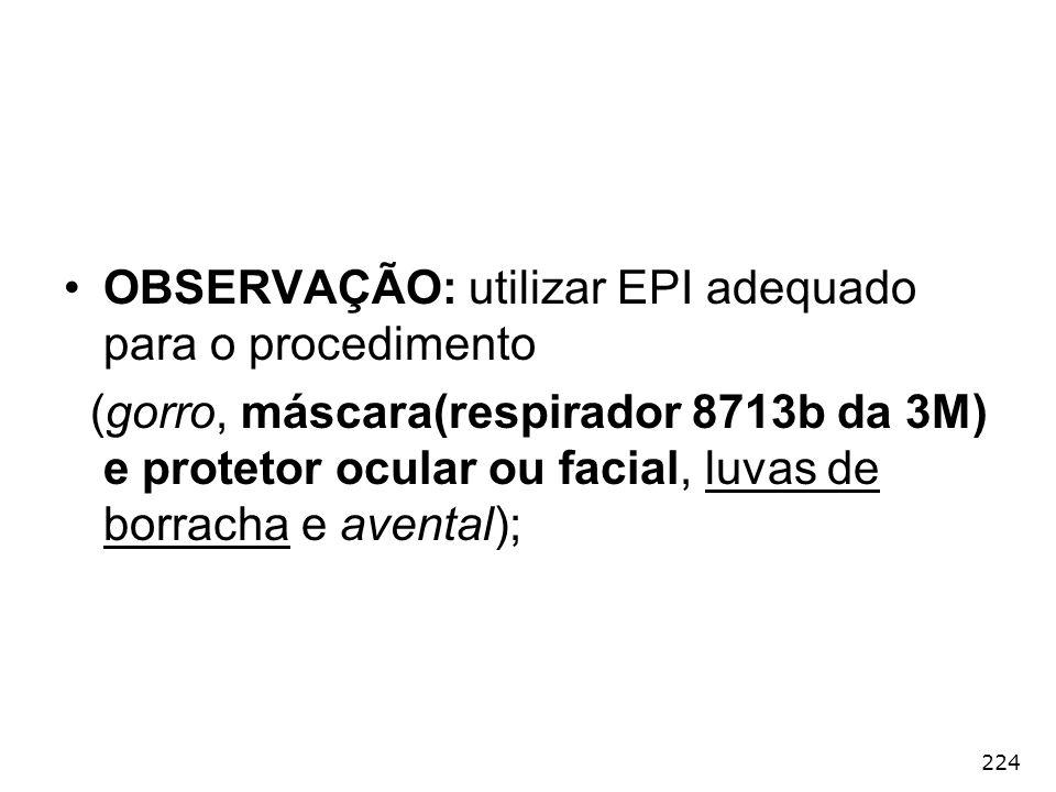 224 OBSERVAÇÃO: utilizar EPI adequado para o procedimento (gorro, máscara(respirador 8713b da 3M) e protetor ocular ou facial, luvas de borracha e ave