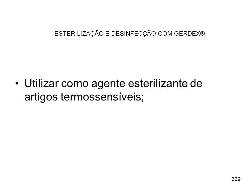 229 ESTERILIZAÇÃO E DESINFECÇÃO COM GERDEX® Utilizar como agente esterilizante de artigos termossensíveis;