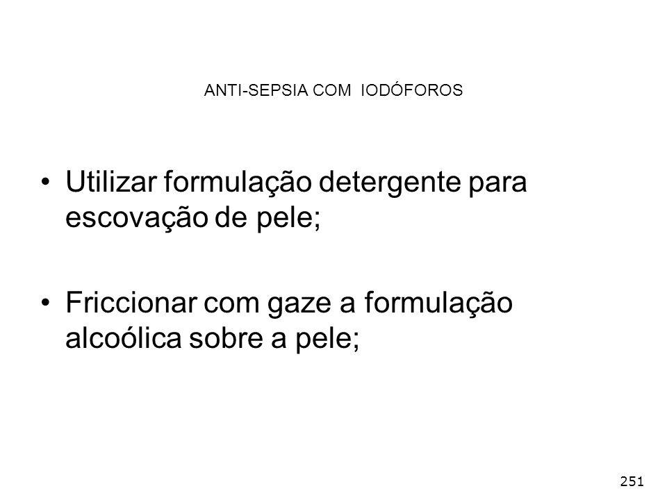 251 ANTI-SEPSIA COM IODÓFOROS Utilizar formulação detergente para escovação de pele; Friccionar com gaze a formulação alcoólica sobre a pele;