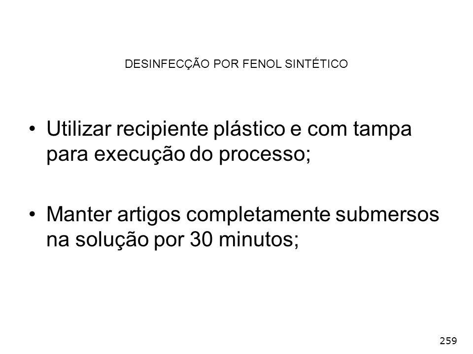 259 DESINFECÇÃO POR FENOL SINTÉTICO Utilizar recipiente plástico e com tampa para execução do processo; Manter artigos completamente submersos na solu