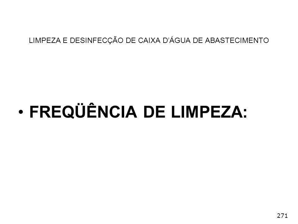 271 LIMPEZA E DESINFECÇÃO DE CAIXA DÁGUA DE ABASTECIMENTO FREQÜÊNCIA DE LIMPEZA: