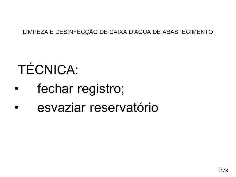 273 LIMPEZA E DESINFECÇÃO DE CAIXA DÁGUA DE ABASTECIMENTO TÉCNICA: fechar registro; esvaziar reservatório