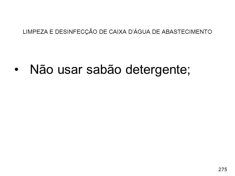 275 LIMPEZA E DESINFECÇÃO DE CAIXA DÁGUA DE ABASTECIMENTO Não usar sabão detergente;