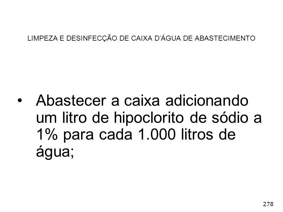 278 LIMPEZA E DESINFECÇÃO DE CAIXA DÁGUA DE ABASTECIMENTO Abastecer a caixa adicionando um litro de hipoclorito de sódio a 1% para cada 1.000 litros d