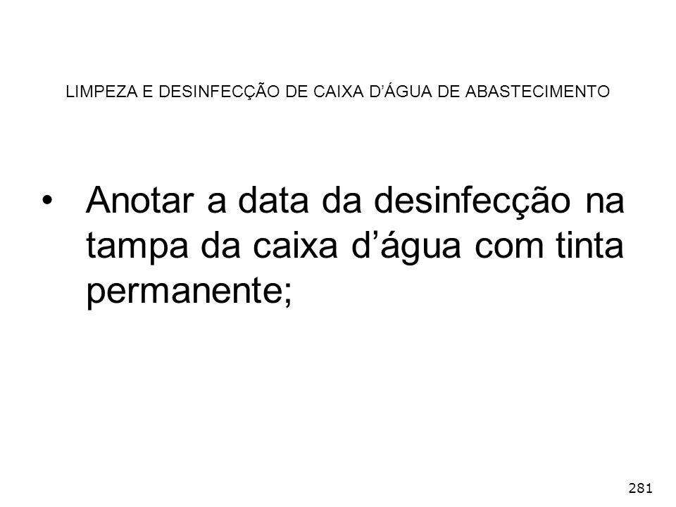 281 LIMPEZA E DESINFECÇÃO DE CAIXA DÁGUA DE ABASTECIMENTO Anotar a data da desinfecção na tampa da caixa dágua com tinta permanente;