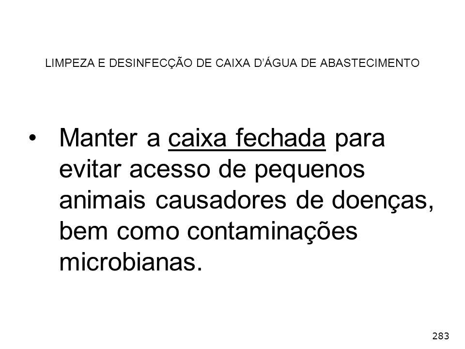 283 LIMPEZA E DESINFECÇÃO DE CAIXA DÁGUA DE ABASTECIMENTO Manter a caixa fechada para evitar acesso de pequenos animais causadores de doenças, bem com