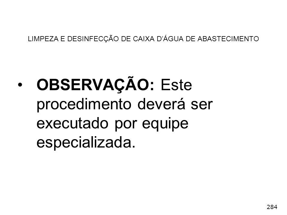 284 LIMPEZA E DESINFECÇÃO DE CAIXA DÁGUA DE ABASTECIMENTO OBSERVAÇÃO: Este procedimento deverá ser executado por equipe especializada.