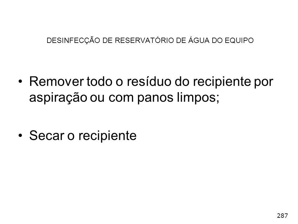 287 DESINFECÇÃO DE RESERVATÓRIO DE ÁGUA DO EQUIPO Remover todo o resíduo do recipiente por aspiração ou com panos limpos; Secar o recipiente