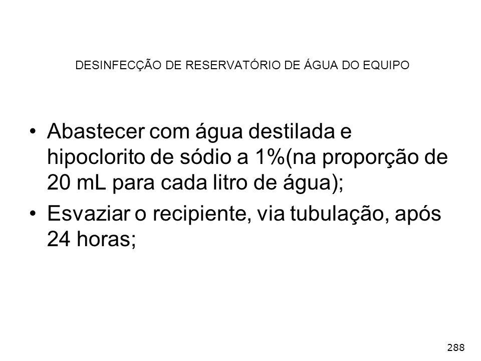 288 DESINFECÇÃO DE RESERVATÓRIO DE ÁGUA DO EQUIPO Abastecer com água destilada e hipoclorito de sódio a 1%(na proporção de 20 mL para cada litro de ág