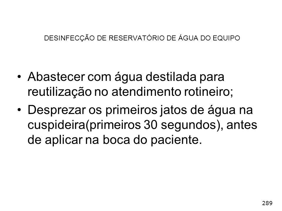 289 DESINFECÇÃO DE RESERVATÓRIO DE ÁGUA DO EQUIPO Abastecer com água destilada para reutilização no atendimento rotineiro; Desprezar os primeiros jato