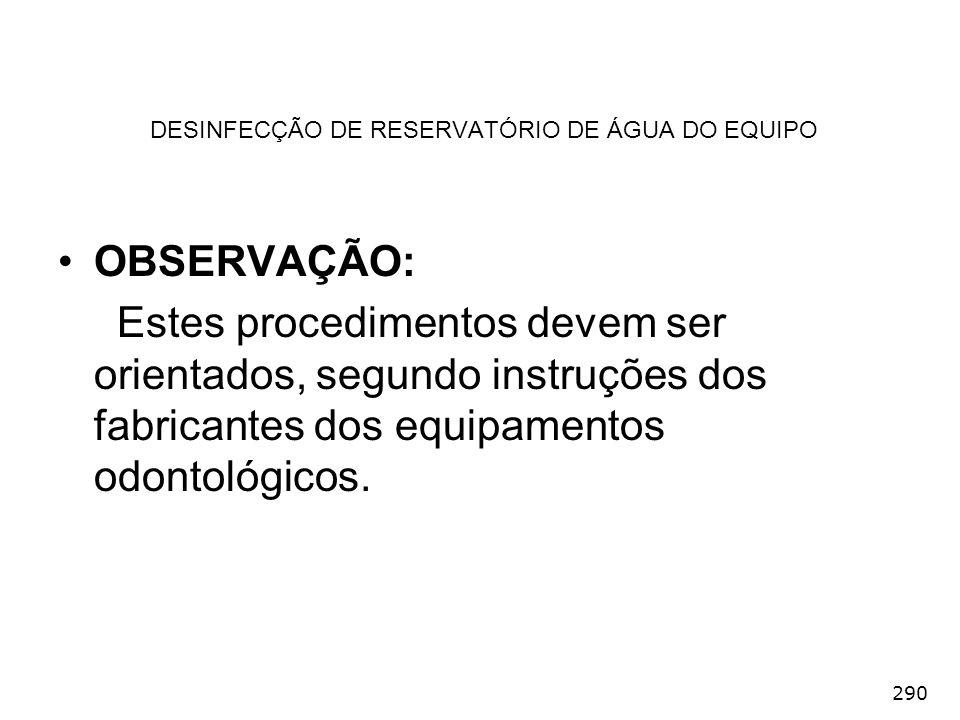 290 DESINFECÇÃO DE RESERVATÓRIO DE ÁGUA DO EQUIPO OBSERVAÇÃO: Estes procedimentos devem ser orientados, segundo instruções dos fabricantes dos equipam